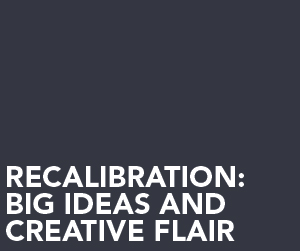 Recalibration: Big ideas and creative flair